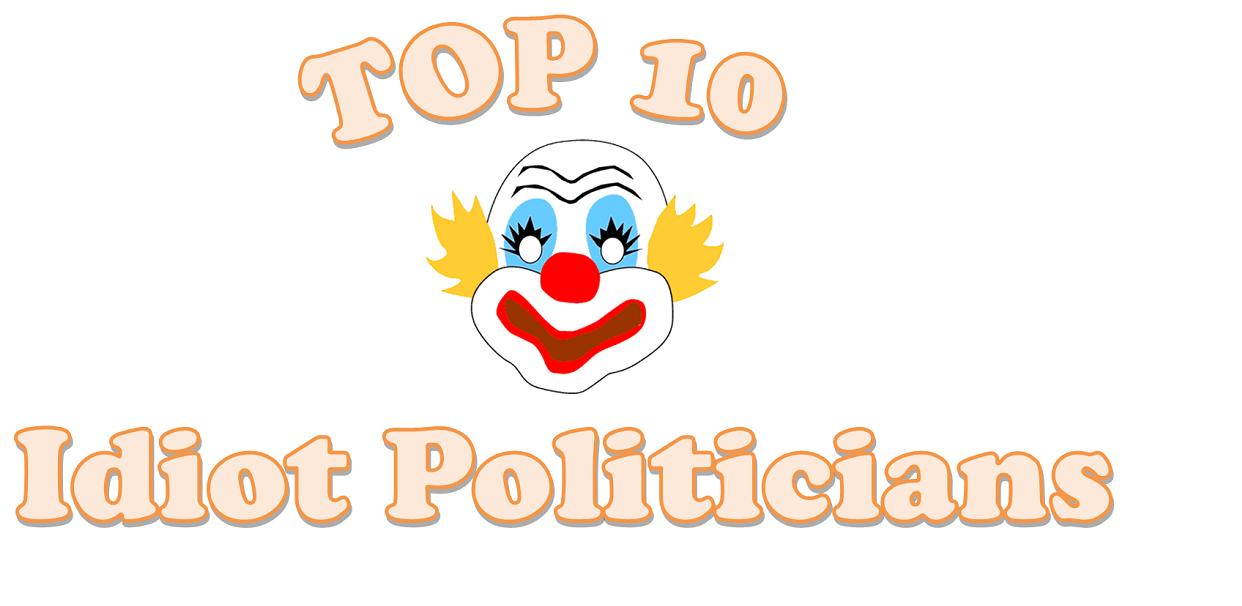 Top 10 Idiot Politicians